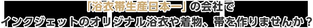 「浴衣帯生産日本一」の会社でインクジェットのオリジナル浴衣や着物、帯を作りませんか?